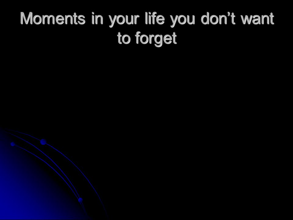 Moments in your life you don't want to forget
