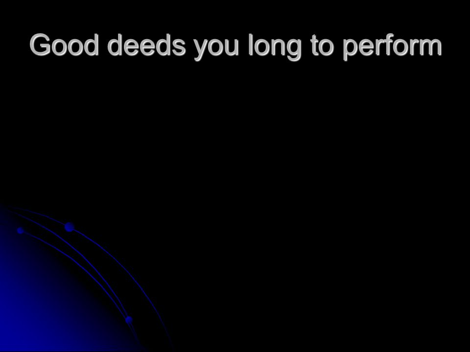 Good deeds you long to perform