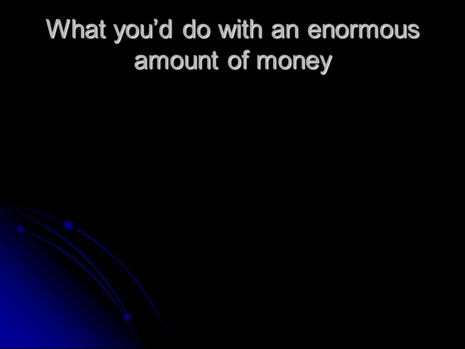 What you'd do with an enormous amount of money