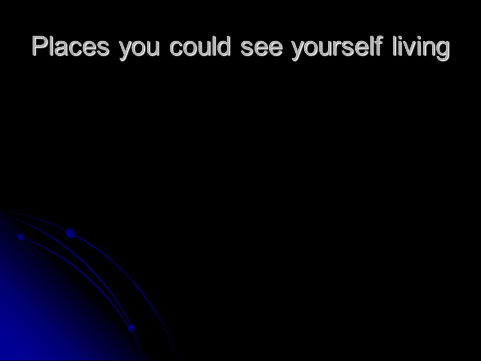 Places you could see yourself living