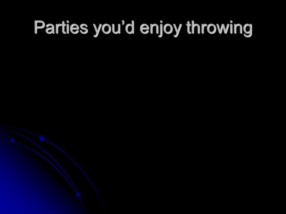Parties you'd enjoy throwing