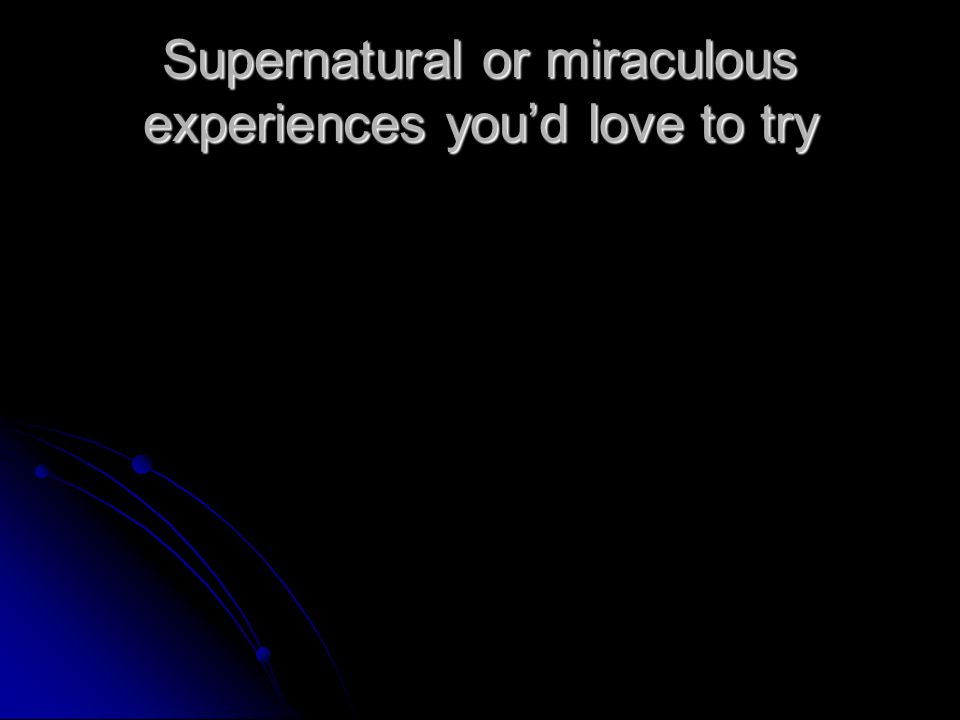 Supernatural or miraculous experiences you'd love to try