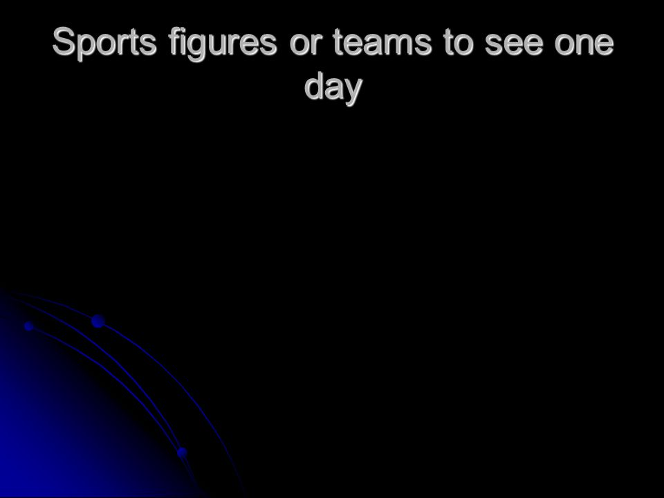 Sports figures or teams to see one day