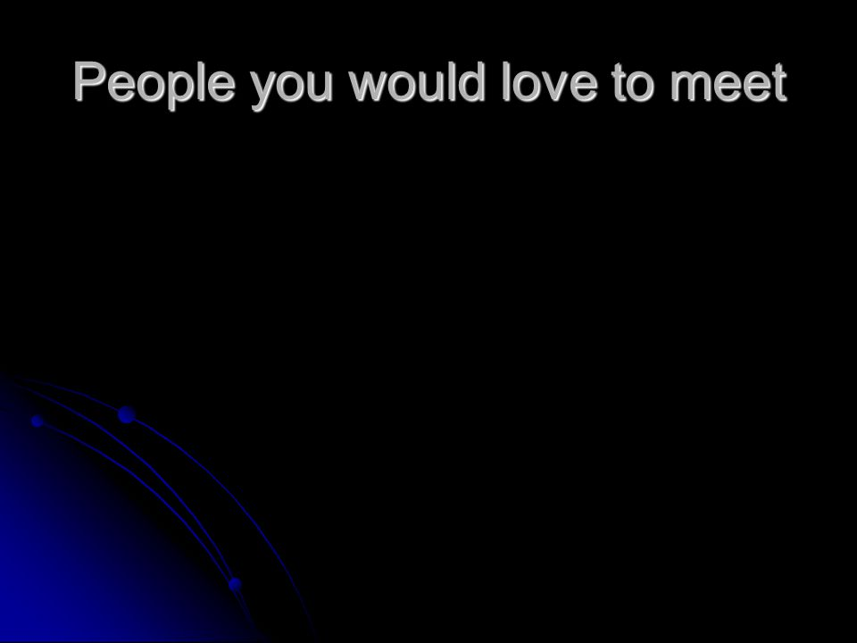 People you would love to meet