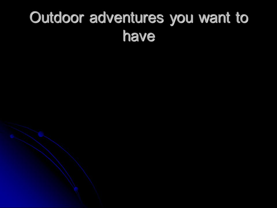 Outdoor adventures you want to have
