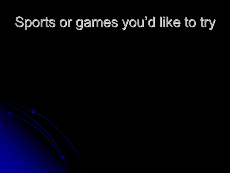 Sports or games you'd like to try
