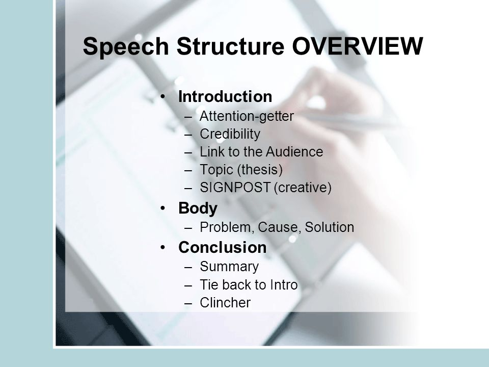 Speech Structure OVERVIEW Introduction –A–Attention-getter –C–Credibility –L–Link to the Audience –T–Topic (thesis) –S–SIGNPOST (creative) Body –P–Problem, Cause, Solution Conclusion –S–Summary –T–Tie back to Intro –C–Clincher