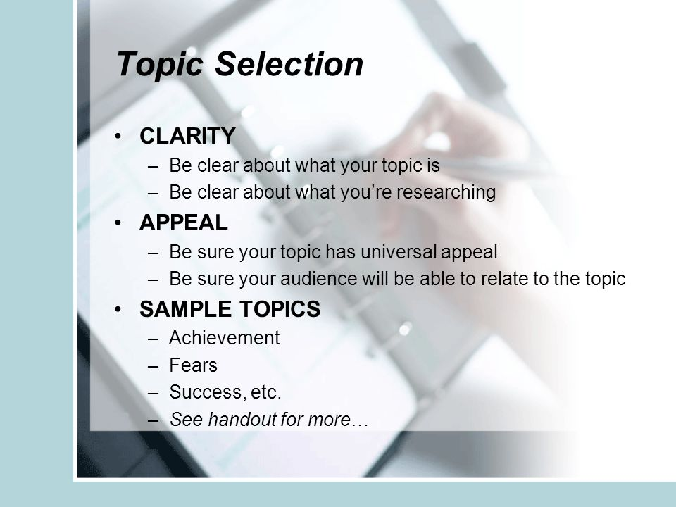 Topic Selection CLARITY –Be clear about what your topic is –Be clear about what you're researching APPEAL –Be sure your topic has universal appeal –Be sure your audience will be able to relate to the topic SAMPLE TOPICS –Achievement –Fears –Success, etc.