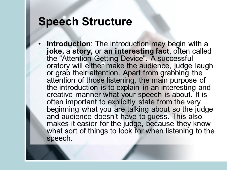 Speech Structure Introduction: The introduction may begin with a joke, a story, or an interesting fact, often called the Attention Getting Device .