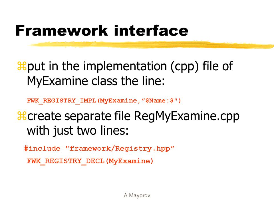 A.Mayorov Framework interface zput in the implementation (cpp) file of MyExamine class the line: FWK_REGISTRY_IMPL(MyExamine, $Name:$ ) zcreate separate file RegMyExamine.cpp with just two lines: #include framework/Registry.hpp FWK_REGISTRY_DECL(MyExamine)