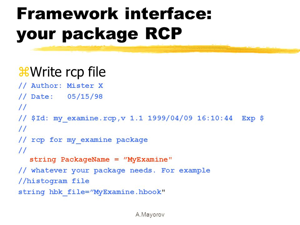 A.Mayorov Framework interface: your package RCP zWrite rcp file // Author: Mister X // Date: 05/15/98 // // $Id: my_examine.rcp,v 1.1 1999/04/09 16:10:44 Exp $ // // rcp for my_examine package // string PackageName = MyExamine // whatever your package needs.