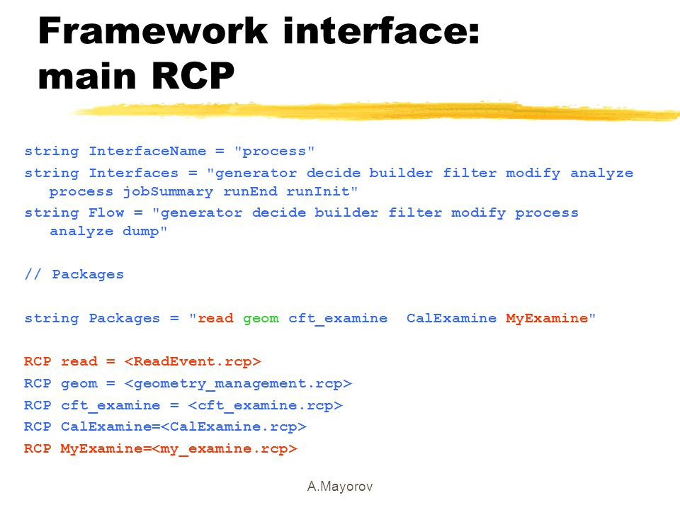 A.Mayorov Framework interface: main RCP string InterfaceName = process string Interfaces = generator decide builder filter modify analyze process jobSummary runEnd runInit string Flow = generator decide builder filter modify process analyze dump // Packages string Packages = read geom cft_examine CalExamine MyExamine RCP read = RCP geom = RCP cft_examine = RCP CalExamine= RCP MyExamine=