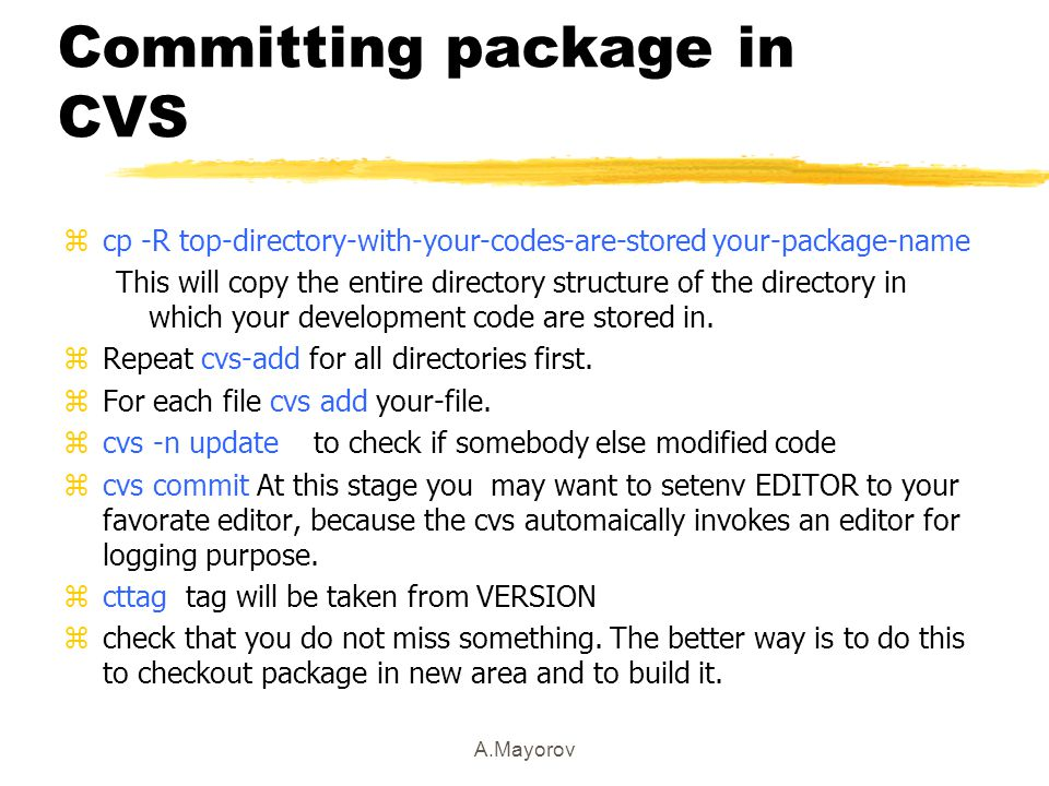 A.Mayorov Committing package in CVS zcp -R top-directory-with-your-codes-are-stored your-package-name This will copy the entire directory structure of the directory in which your development code are stored in.