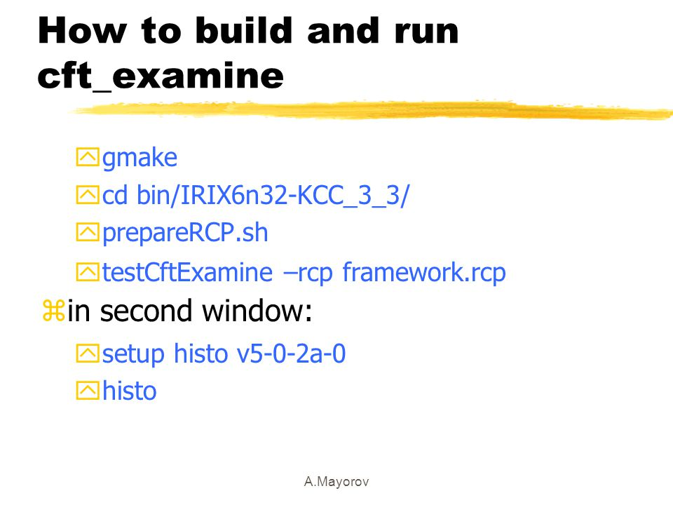 A.Mayorov How to build and run cft_examine  gmake  cd bin/IRIX6n32-KCC_3_3/  prepareRCP.sh ytestCftExamine –rcp framework.rcp  in second window: ysetup histo v5-0-2a-0 yhisto