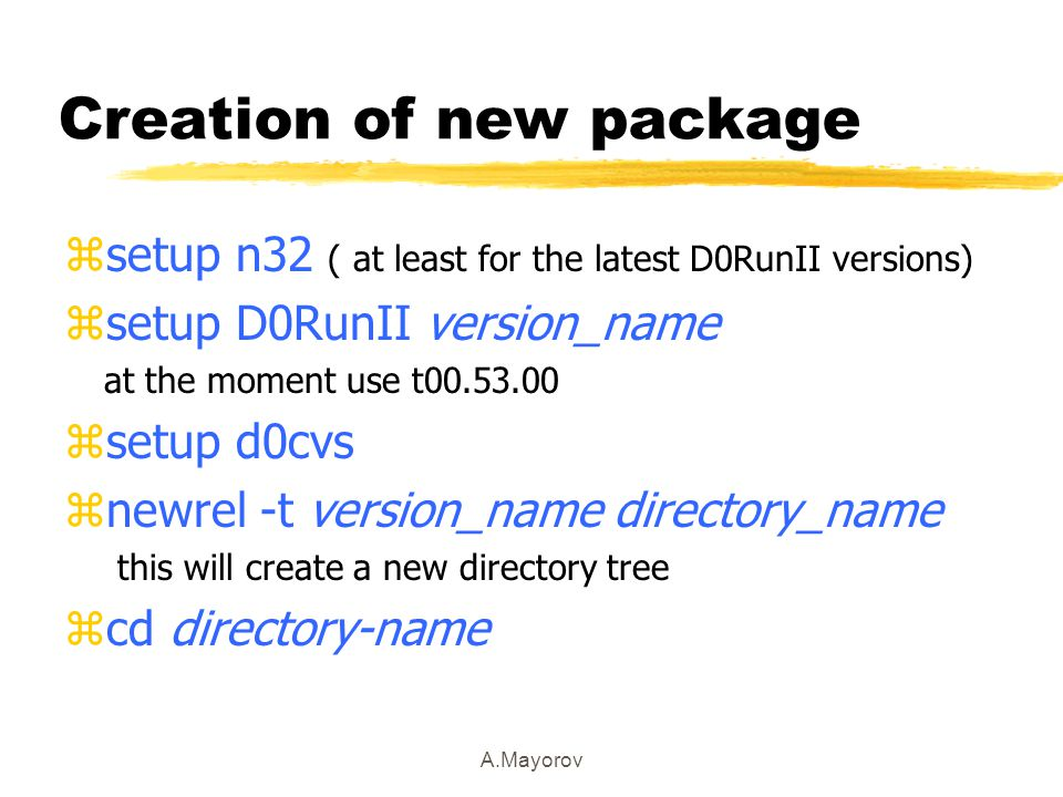 A.Mayorov Creation of new package zsetup n32 ( at least for the latest D0RunII versions) zsetup D0RunII version_name at the moment use t00.53.00 zsetup d0cvs znewrel -t version_name directory_name this will create a new directory tree zcd directory-name