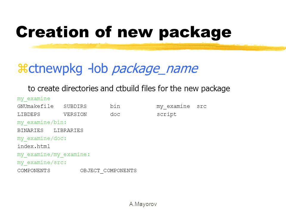 A.Mayorov Creation of new package zctnewpkg -lob package_name to create directories and ctbuild files for the new package my_examine GNUmakefile SUBDIRS bin my_examine src LIBDEPS VERSION doc script my_examine/bin: BINARIES LIBRARIES my_examine/doc: index.html my_examine/my_examine: my_examine/src: COMPONENTS OBJECT_COMPONENTS