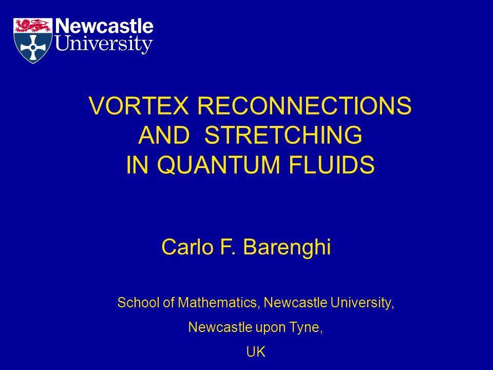 VORTEX RECONNECTIONS AND STRETCHING IN QUANTUM FLUIDS Carlo F. Barenghi School of Mathematics, Newcastle University, Newcastle upon Tyne, UK