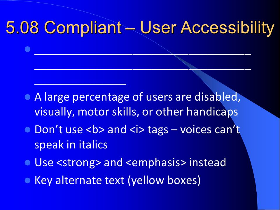 5.08 Compliant – User Accessibility ___________________________________ ___________________________________ _______________ A large percentage of users are disabled, visually, motor skills, or other handicaps Don't use and tags – voices can't speak in italics Use and instead Key alternate text (yellow boxes)