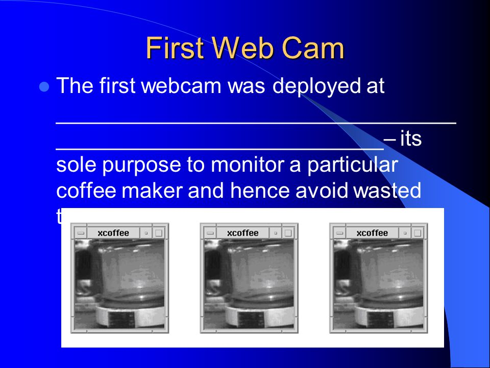 First Web Cam The first webcam was deployed at _________________________________ ___________________________– its sole purpose to monitor a particular coffee maker and hence avoid wasted trips to an empty pot.