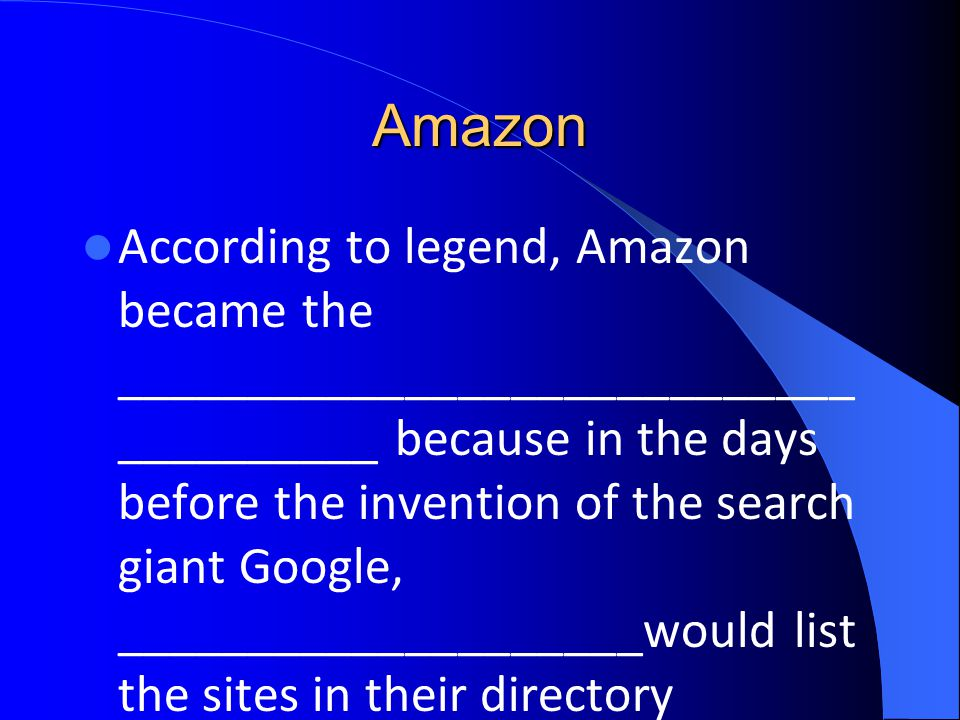 Amazon According to legend, Amazon became the ____________________________ __________ because in the days before the invention of the search giant Google, ____________________would list the sites in their directory alphabetically