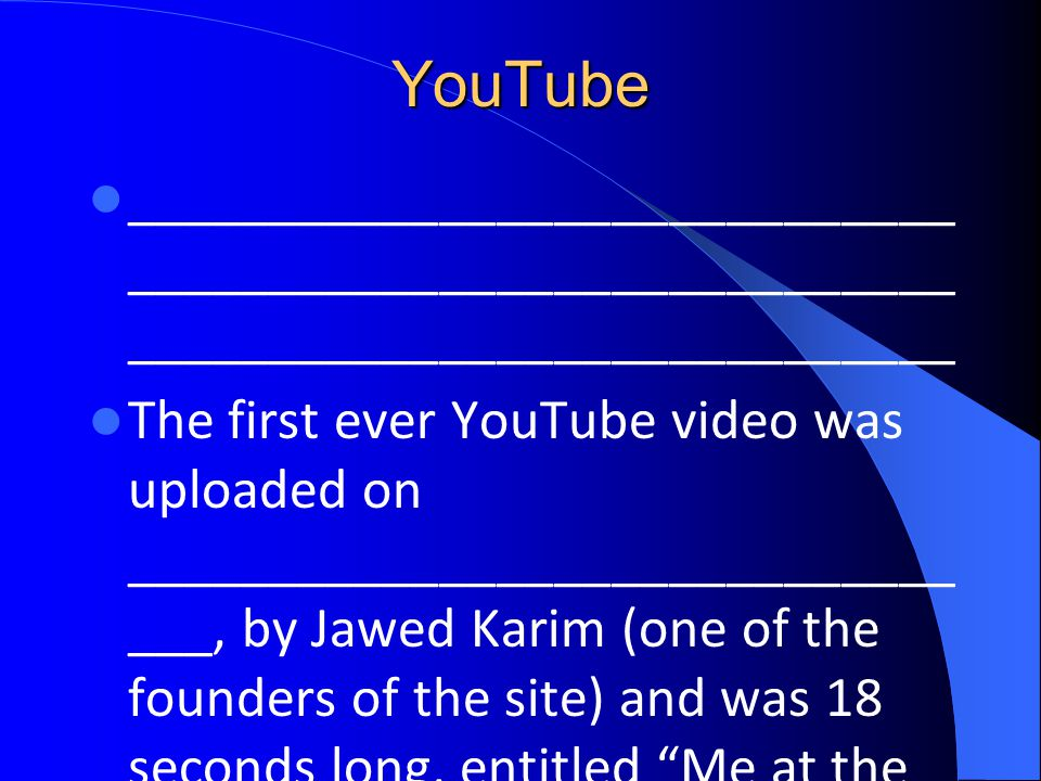 YouTube _____________________________ _____________________________ _____________________________ The first ever YouTube video was uploaded on _____________________________ ___, by Jawed Karim (one of the founders of the site) and was 18 seconds long, entitled Me at the zoo .