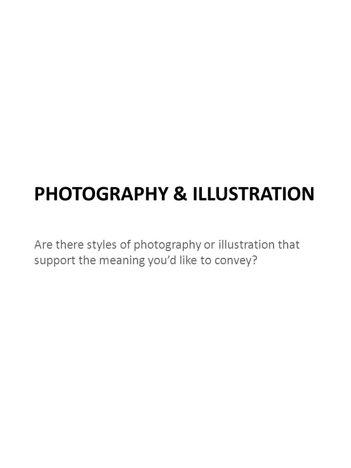 PHOTOGRAPHY & ILLUSTRATION Are there styles of photography or illustration that support the meaning you'd like to convey