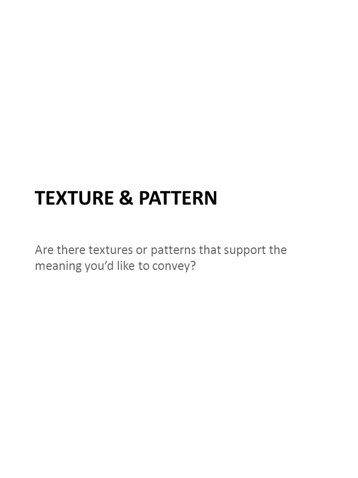 TEXTURE & PATTERN Are there textures or patterns that support the meaning you'd like to convey