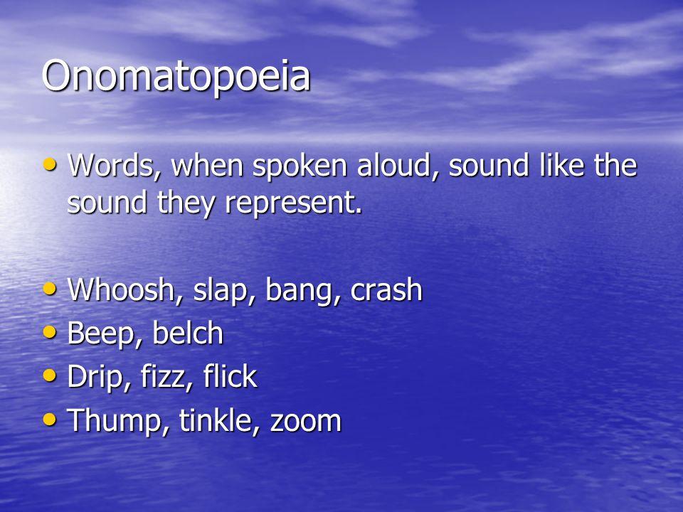 Onomatopoeia Words, when spoken aloud, sound like the sound they represent. Words, when spoken aloud, sound like the sound they represent. Whoosh, sla