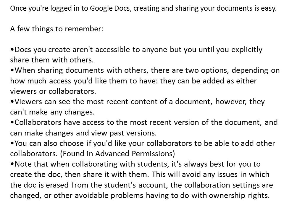 Once you're logged in to Google Docs, creating and sharing your documents is easy. A few things to remember: Docs you create aren't accessible to anyo