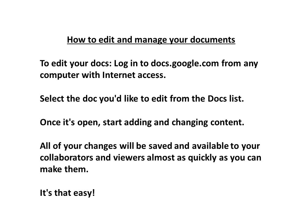 How to edit and manage your documents To edit your docs: Log in to docs.google.com from any computer with Internet access. Select the doc you'd like t