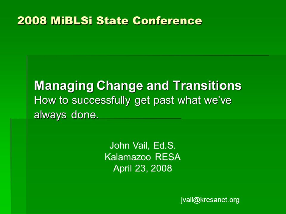 2008 MiBLSi State Conference Managing Change and Transitions How to successfully get past what we've always done.