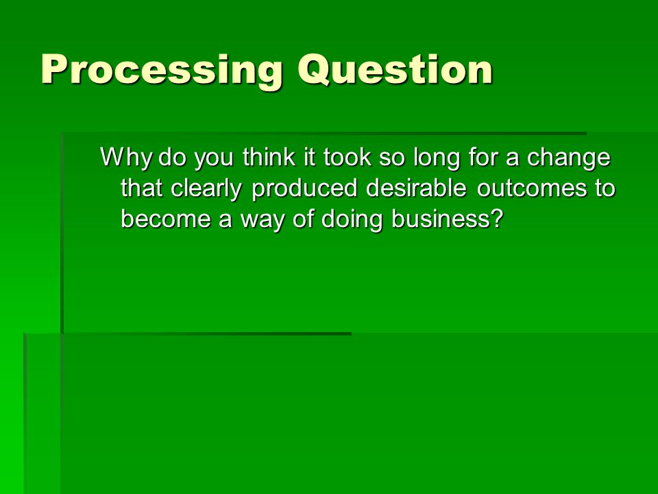 Processing Question Why do you think it took so long for a change that clearly produced desirable outcomes to become a way of doing business?