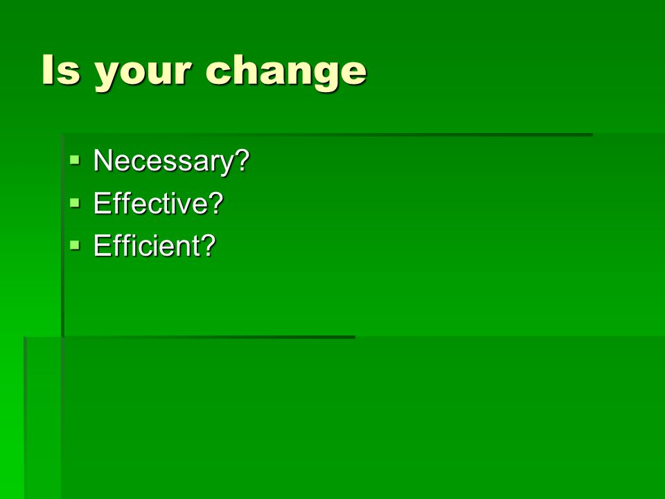 Is your change  Necessary?  Effective?  Efficient?