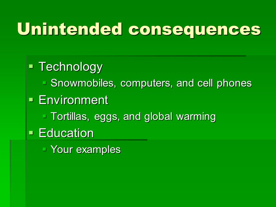 Unintended consequences  Technology  Snowmobiles, computers, and cell phones  Environment  Tortillas, eggs, and global warming  Education  Your examples