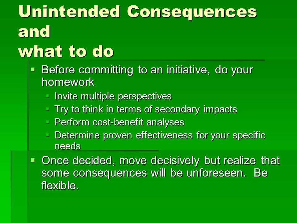 Unintended Consequences and what to do  Before committing to an initiative, do your homework  Invite multiple perspectives  Try to think in terms of secondary impacts  Perform cost-benefit analyses  Determine proven effectiveness for your specific needs  Once decided, move decisively but realize that some consequences will be unforeseen.
