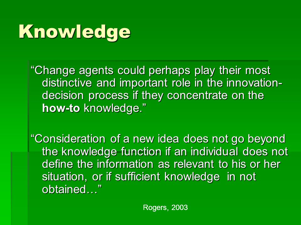 Knowledge Change agents could perhaps play their most distinctive and important role in the innovation- decision process if they concentrate on the how-to knowledge. Consideration of a new idea does not go beyond the knowledge function if an individual does not define the information as relevant to his or her situation, or if sufficient knowledge in not obtained… Rogers, 2003