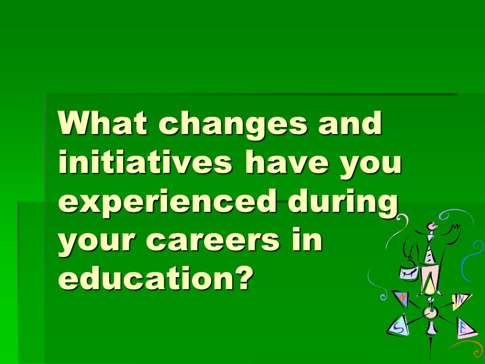 What changes and initiatives have you experienced during your careers in education?