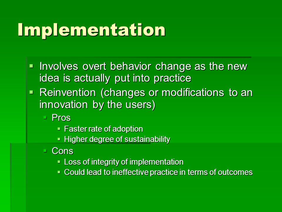 Implementation  Involves overt behavior change as the new idea is actually put into practice  Reinvention (changes or modifications to an innovation by the users)  Pros  Faster rate of adoption  Higher degree of sustainability  Cons  Loss of integrity of implementation  Could lead to ineffective practice in terms of outcomes