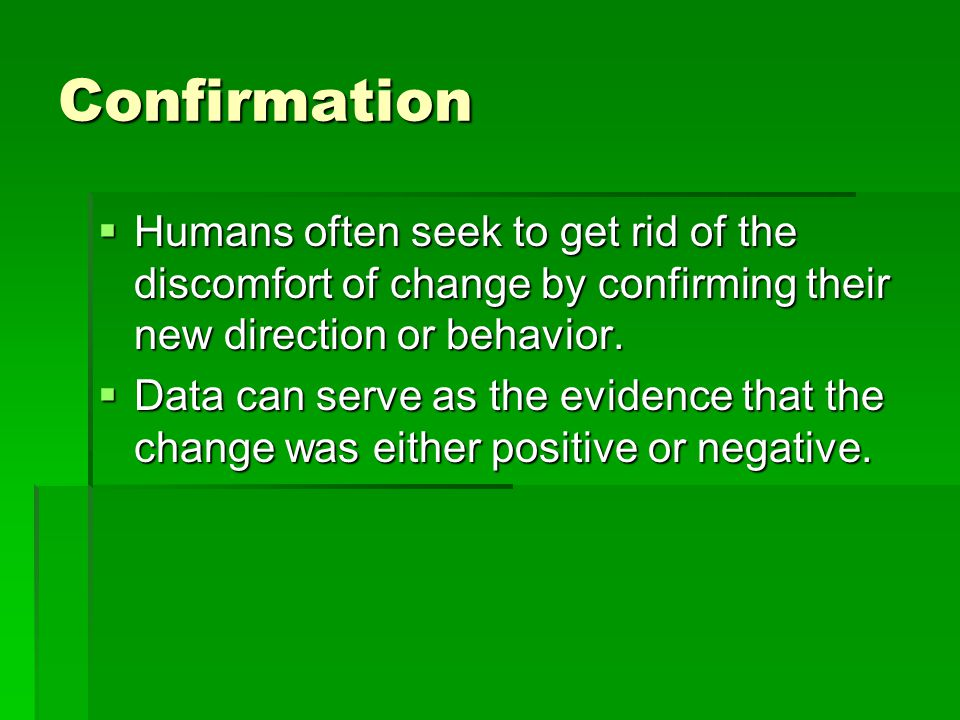Confirmation  Humans often seek to get rid of the discomfort of change by confirming their new direction or behavior.