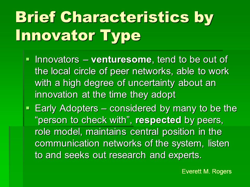Brief Characteristics by Innovator Type  Innovators – venturesome, tend to be out of the local circle of peer networks, able to work with a high degree of uncertainty about an innovation at the time they adopt  Early Adopters – considered by many to be the person to check with , respected by peers, role model, maintains central position in the communication networks of the system, listen to and seeks out research and experts.
