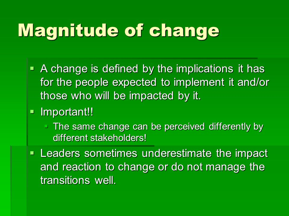 Magnitude of change  A change is defined by the implications it has for the people expected to implement it and/or those who will be impacted by it.