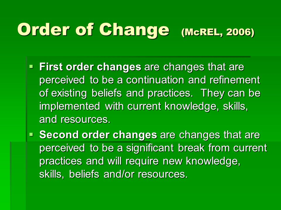 Order of Change (McREL, 2006)  First order changes are changes that are perceived to be a continuation and refinement of existing beliefs and practices.