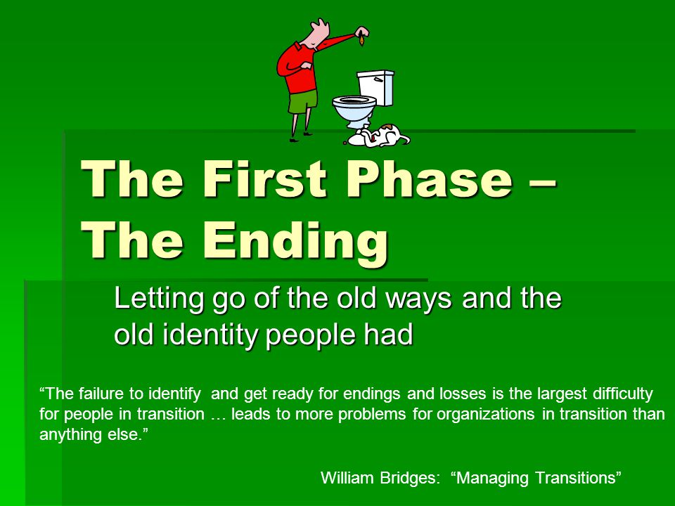 The First Phase – The Ending Letting go of the old ways and the old identity people had William Bridges: Managing Transitions The failure to identify and get ready for endings and losses is the largest difficulty for people in transition … leads to more problems for organizations in transition than anything else.