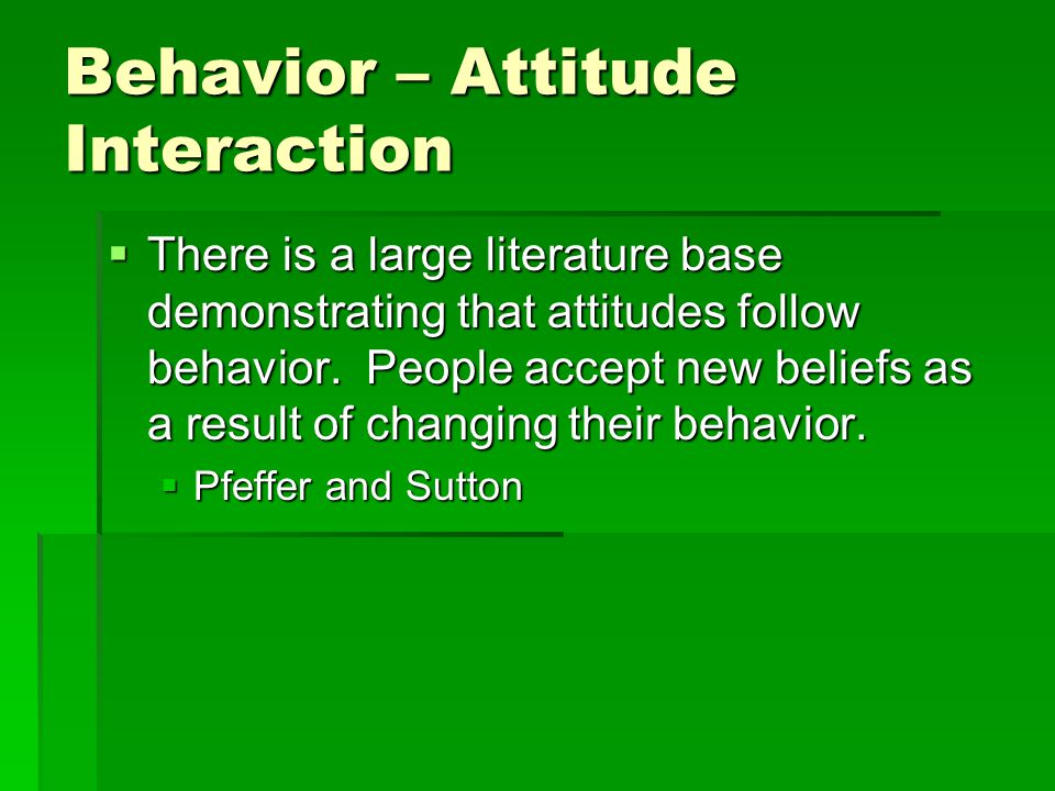 Behavior – Attitude Interaction  There is a large literature base demonstrating that attitudes follow behavior.