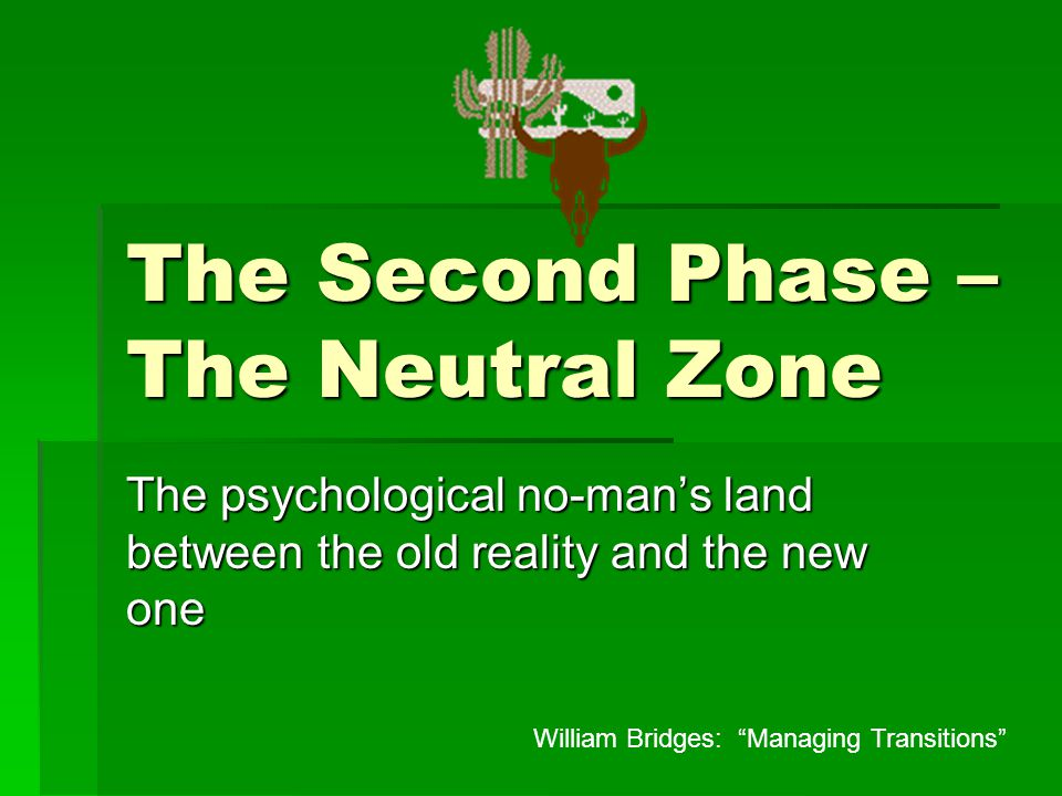 The Second Phase – The Neutral Zone The psychological no-man's land between the old reality and the new one William Bridges: Managing Transitions