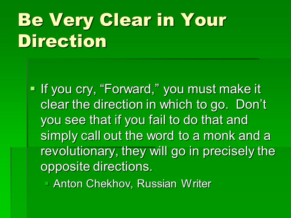 Be Very Clear in Your Direction  If you cry, Forward, you must make it clear the direction in which to go.