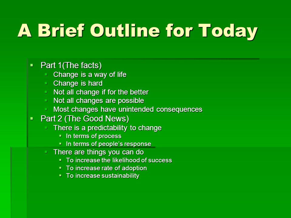 A Brief Outline for Today  Part 1(The facts)  Change is a way of life  Change is hard  Not all change if for the better  Not all changes are possible  Most changes have unintended consequences  Part 2 (The Good News)  There is a predictability to change  In terms of process  In terms of people's response  There are things you can do  To increase the likelihood of success  To increase rate of adoption  To increase sustainability