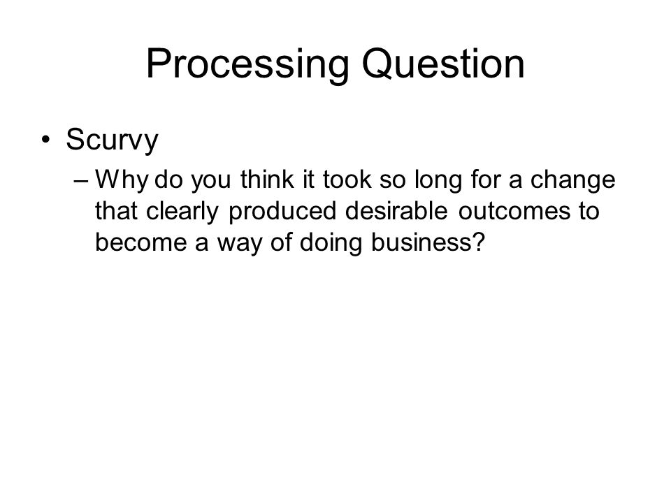 Processing Question Scurvy –Why do you think it took so long for a change that clearly produced desirable outcomes to become a way of doing business