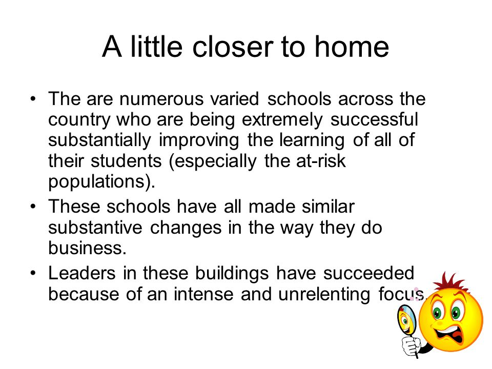 A little closer to home The are numerous varied schools across the country who are being extremely successful substantially improving the learning of all of their students (especially the at-risk populations).