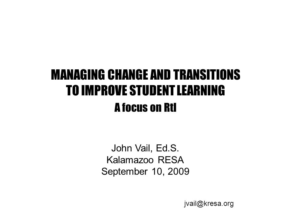 MANAGING CHANGE AND TRANSITIONS TO IMPROVE STUDENT LEARNING A focus on RtI John Vail, Ed.S.